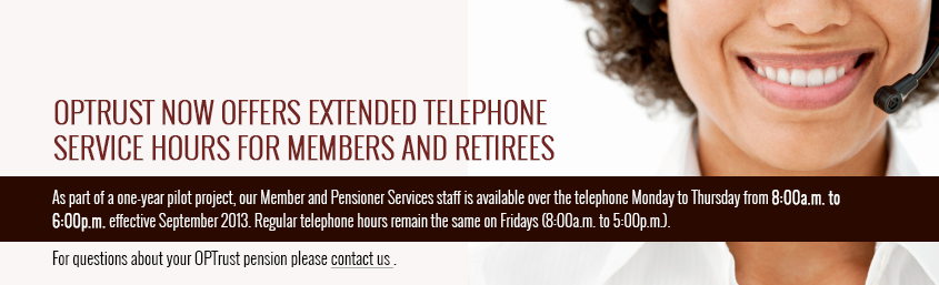 Member and Pensioner Services staff is available over the telephone Monday to Thursday from 8:00a.m. to 6:00p.m effective September 2013.